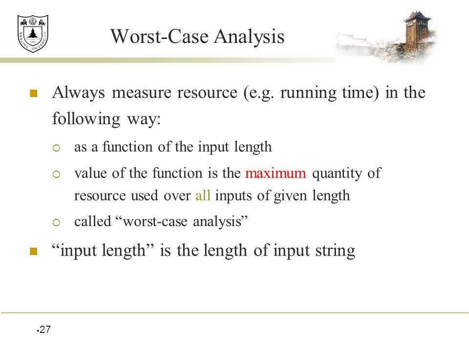  27 Worst-Case Analysis Always measure resource (e.g.