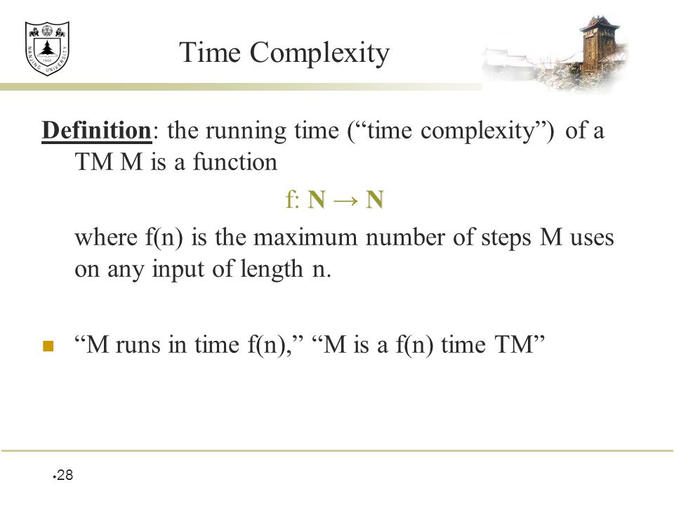  28 Time Complexity Definition: the running time ( time complexity ) of a TM M is a function NN f: N → N where f(n) is the maximum number of steps M uses on any input of length n.