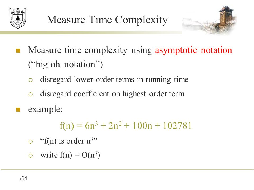  31 Measure Time Complexity Measure time complexity using asymptotic notation ( big-oh notation )  disregard lower-order terms in running time  disregard coefficient on highest order term example: f(n) = 6n 3 + 2n n  f(n) is order n 3  write f(n) = O(n 3 )