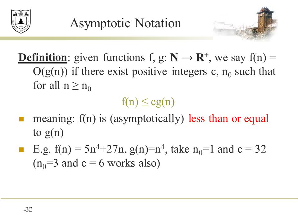  32 Asymptotic Notation NR + Definition: given functions f, g: N → R +, we say f(n) = O(g(n)) if there exist positive integers c, n 0 such that for all n ≥ n 0 f(n) ≤ cg(n) meaning: f(n) is (asymptotically) less than or equal to g(n) E.g.