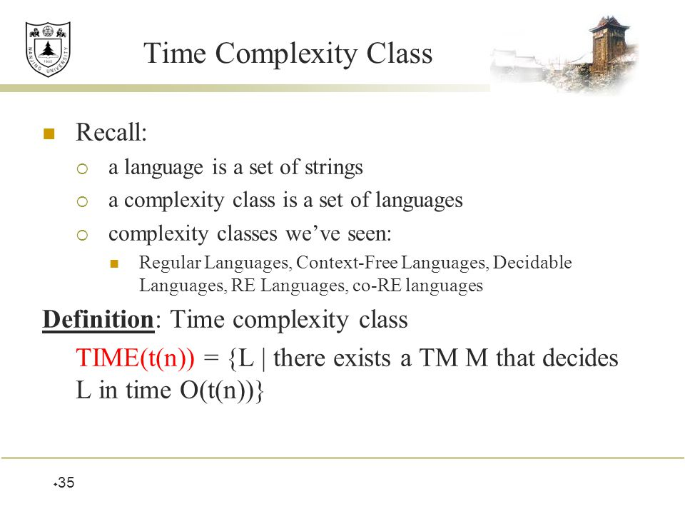  35 Time Complexity Class Recall:  a language is a set of strings  a complexity class is a set of languages  complexity classes we've seen: Regular Languages, Context-Free Languages, Decidable Languages, RE Languages, co-RE languages Definition: Time complexity class TIME(t(n)) = {L | there exists a TM M that decides L in time O(t(n))}
