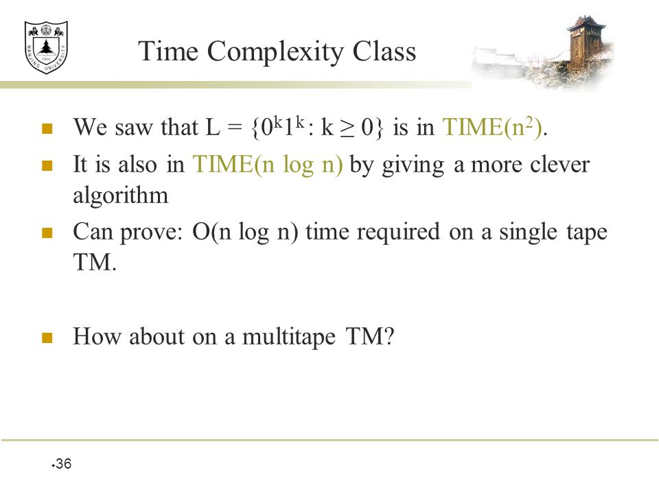  36 Time Complexity Class We saw that L = {0 k 1 k : k ≥ 0} is in TIME(n 2 ).