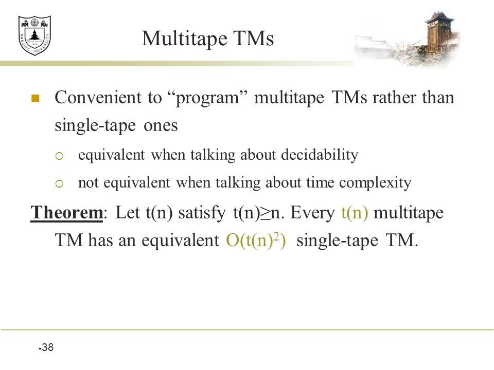  38 Multitape TMs Convenient to program multitape TMs rather than single-tape ones  equivalent when talking about decidability  not equivalent when talking about time complexity Theorem: Let t(n) satisfy t(n)≥n.