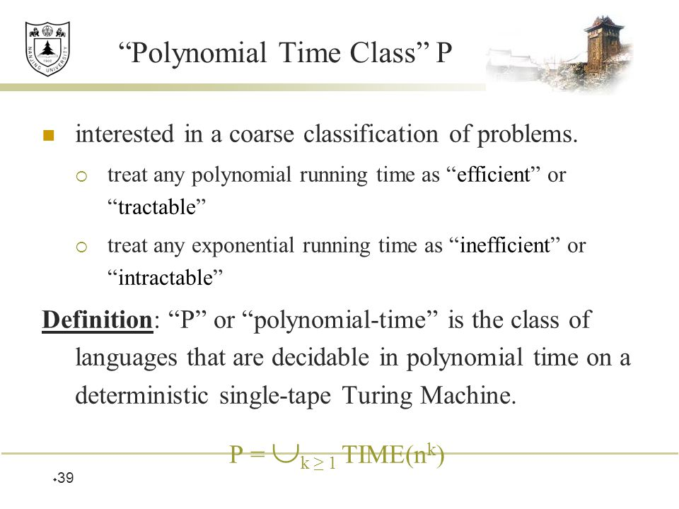  39 Polynomial Time Class P interested in a coarse classification of problems.