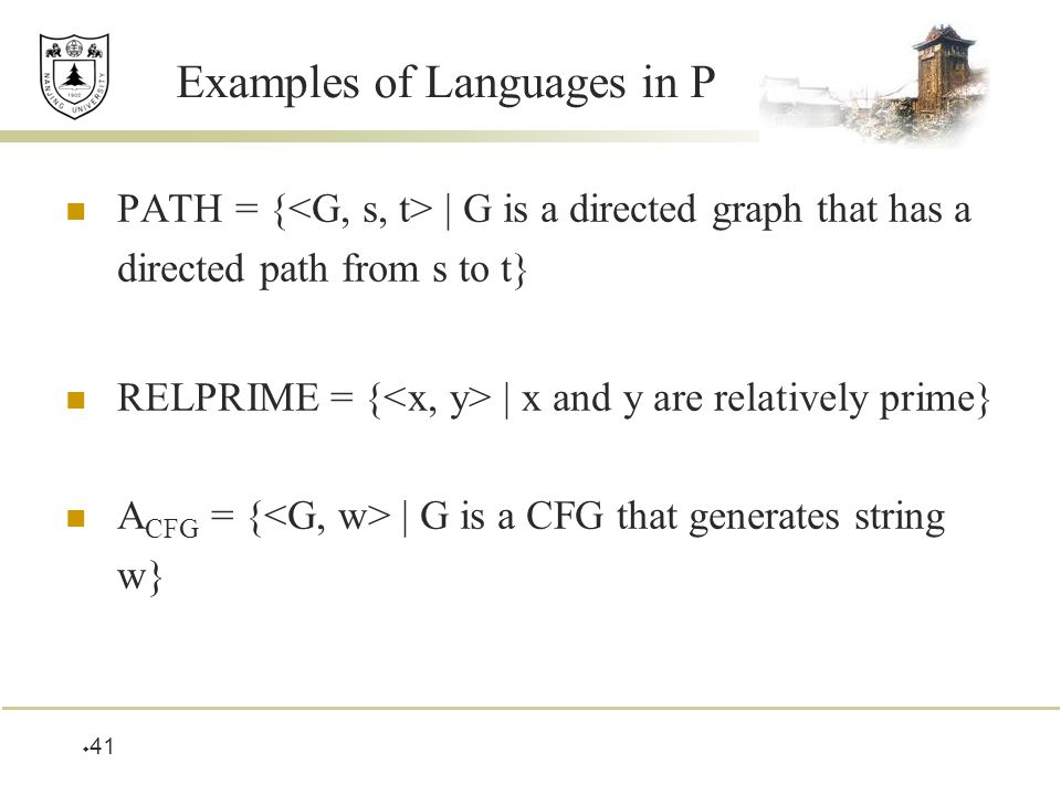  41 Examples of Languages in P PATH = { | G is a directed graph that has a directed path from s to t} RELPRIME = { | x and y are relatively prime} A CFG = { | G is a CFG that generates string w}