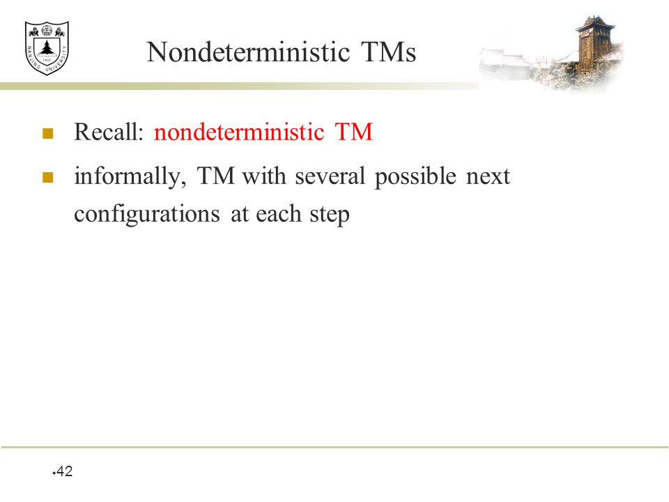  42 Nondeterministic TMs Recall: nondeterministic TM informally, TM with several possible next configurations at each step