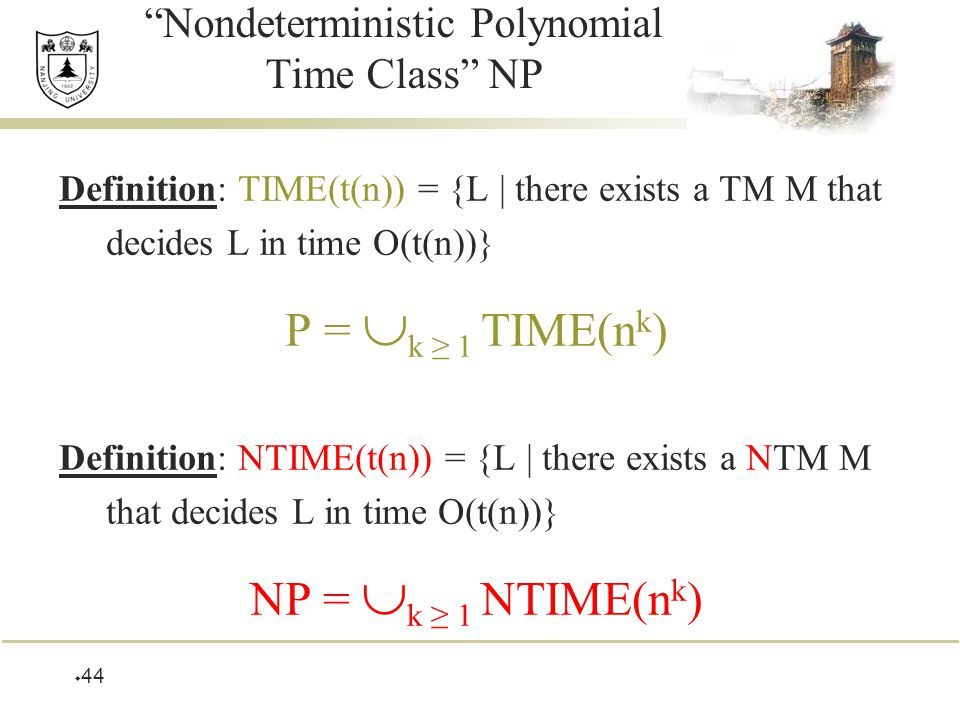  44 Nondeterministic Polynomial Time Class NP Definition: TIME(t(n)) = {L | there exists a TM M that decides L in time O(t(n))} P =  k ≥ 1 TIME(n k ) Definition: NTIME(t(n)) = {L | there exists a NTM M that decides L in time O(t(n))} NP =  k ≥ 1 NTIME(n k )
