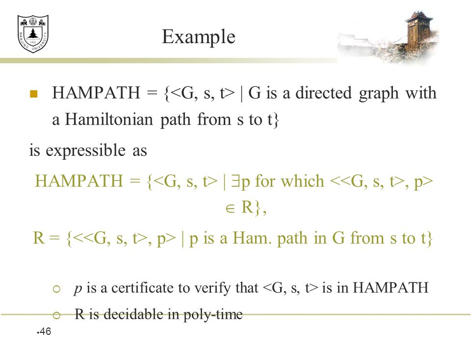  46 Example HAMPATH = { | G is a directed graph with a Hamiltonian path from s to t} is expressible as HAMPATH = { |  p for which, p>  R}, R = {, p> | p is a Ham.
