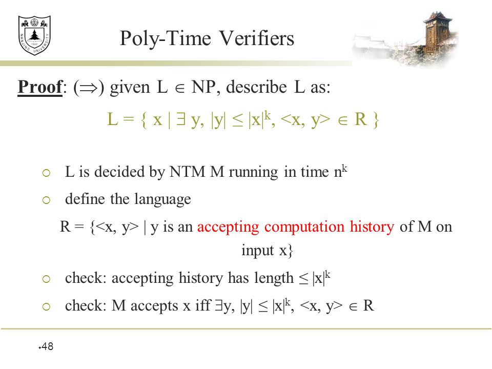  48 Poly-Time Verifiers Proof: (  ) given L  NP, describe L as: L = { x |  y, |y| ≤ |x| k,  R }  L is decided by NTM M running in time n k  define the language R = { | y is an accepting computation history of M on input x}  check: accepting history has length ≤ |x| k  check: M accepts x iff  y, |y| ≤ |x| k,  R