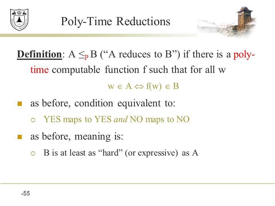  55 Poly-Time Reductions Definition: A ≤ P B ( A reduces to B ) if there is a poly- time computable function f such that for all w w  A  f(w)  B as before, condition equivalent to:  YES maps to YES and NO maps to NO as before, meaning is:  B is at least as hard (or expressive) as A