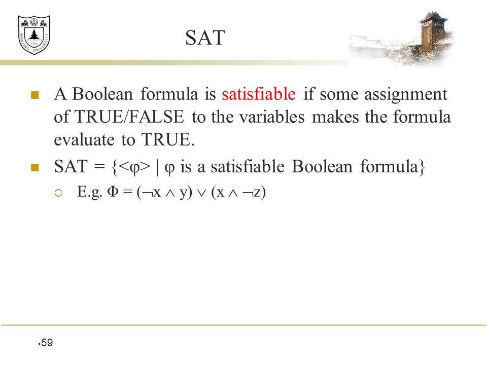 59 SAT A Boolean formula is satisfiable if some assignment of TRUE/FALSE to the variables makes the formula evaluate to TRUE.