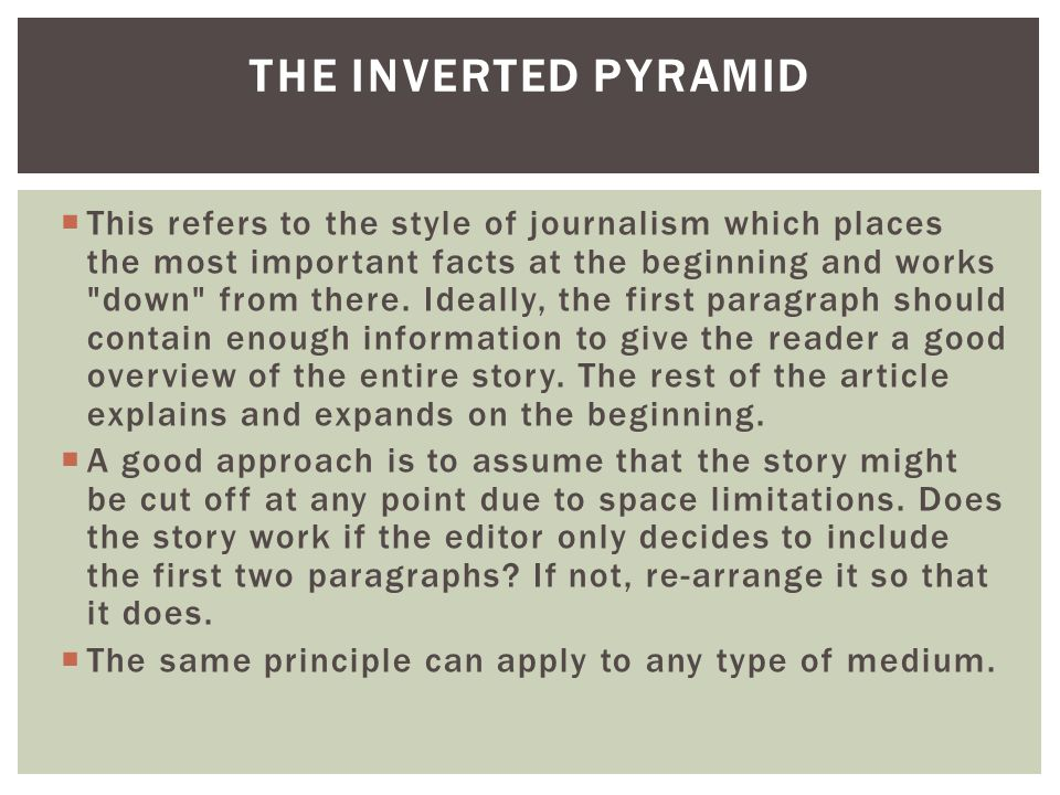  This refers to the style of journalism which places the most important facts at the beginning and works down from there.