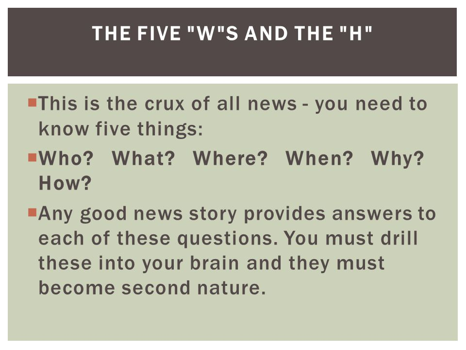  This is the crux of all news - you need to know five things:  Who.