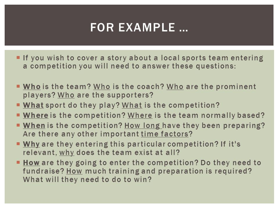  If you wish to cover a story about a local sports team entering a competition you will need to answer these questions:  Who is the team.