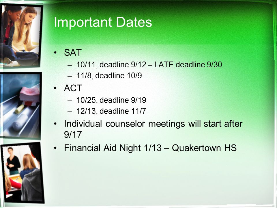 Important Dates SAT –10/11, deadline 9/12 – LATE deadline 9/30 –11/8, deadline 10/9 ACT –10/25, deadline 9/19 –12/13, deadline 11/7 Individual counselor meetings will start after 9/17 Financial Aid Night 1/13 – Quakertown HS
