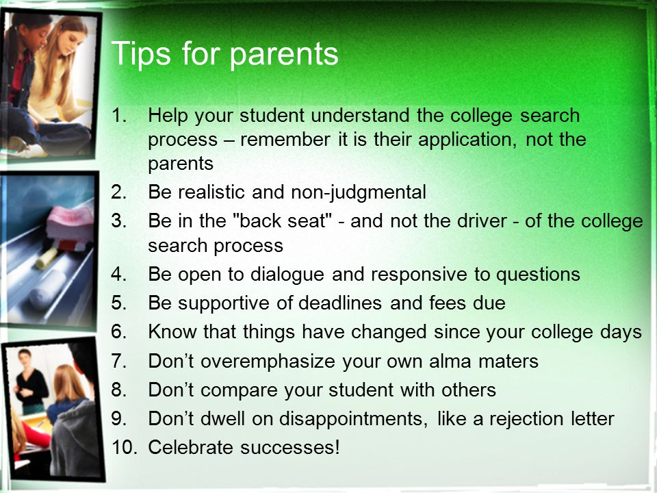 Tips for parents 1.Help your student understand the college search process – remember it is their application, not the parents 2.Be realistic and non-judgmental 3.Be in the back seat - and not the driver - of the college search process 4.Be open to dialogue and responsive to questions 5.Be supportive of deadlines and fees due 6.Know that things have changed since your college days 7.Don't overemphasize your own alma maters 8.Don't compare your student with others 9.Don't dwell on disappointments, like a rejection letter 10.Celebrate successes!