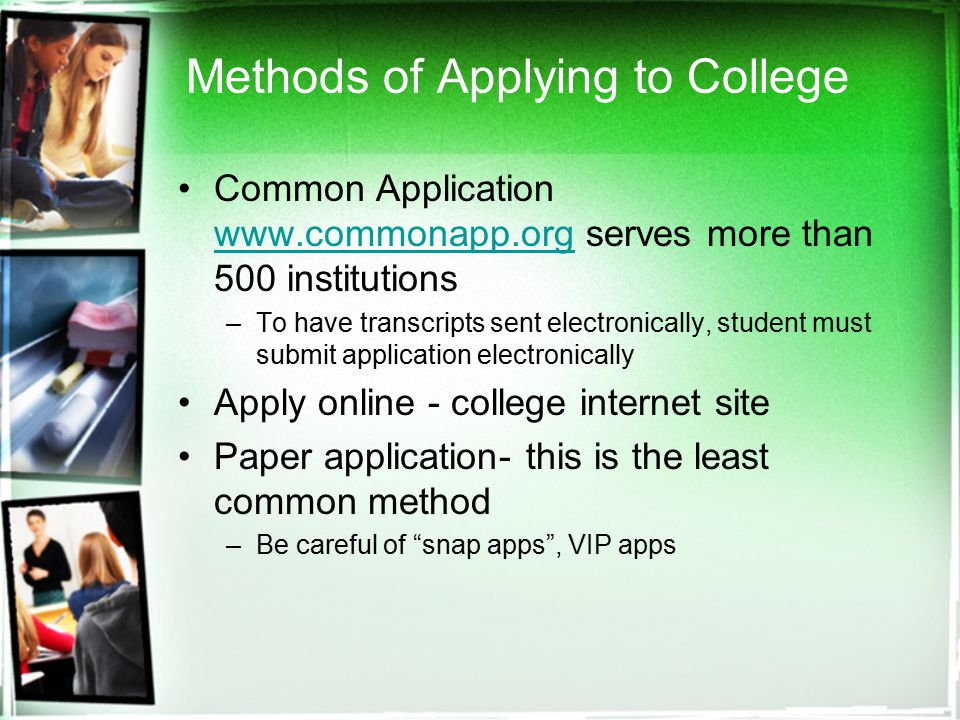 Methods of Applying to College Common Application   serves more than 500 institutions   –To have transcripts sent electronically, student must submit application electronically Apply online - college internet site Paper application- this is the least common method –Be careful of snap apps , VIP apps