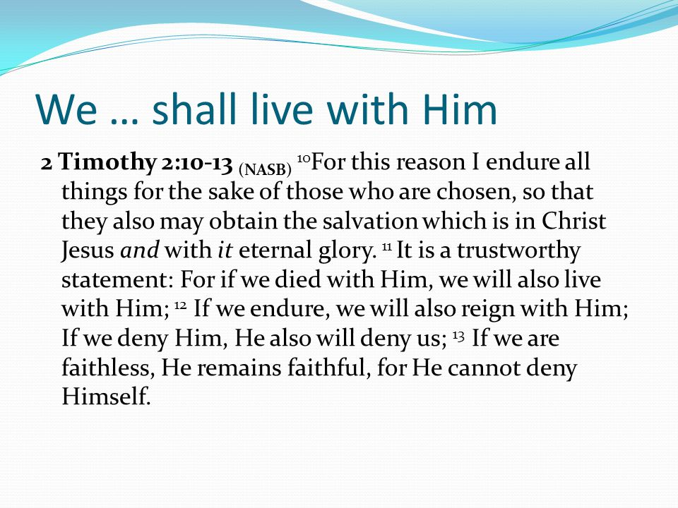 We … shall live with Him 2 Timothy 2:10-13 (NASB) 10 For this reason I endure all things for the sake of those who are chosen, so that they also may obtain the salvation which is in Christ Jesus and with it eternal glory.