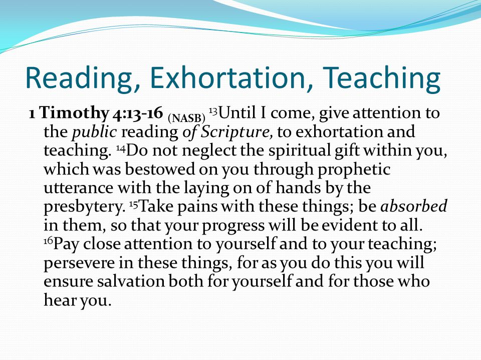 Reading, Exhortation, Teaching 1 Timothy 4:13-16 (NASB) 13 Until I come, give attention to the public reading of Scripture, to exhortation and teaching.