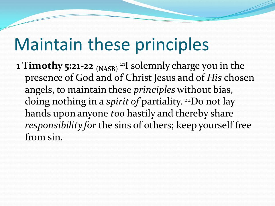 Maintain these principles 1 Timothy 5:21-22 (NASB) 21 I solemnly charge you in the presence of God and of Christ Jesus and of His chosen angels, to maintain these principles without bias, doing nothing in a spirit of partiality.
