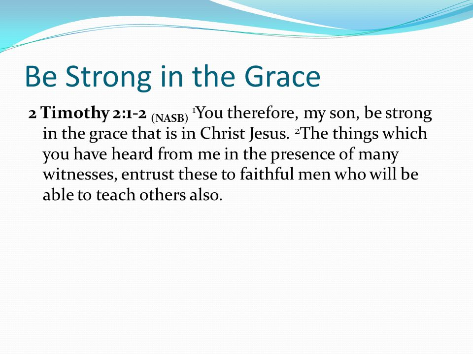 Be Strong in the Grace 2 Timothy 2:1-2 (NASB) 1 You therefore, my son, be strong in the grace that is in Christ Jesus.