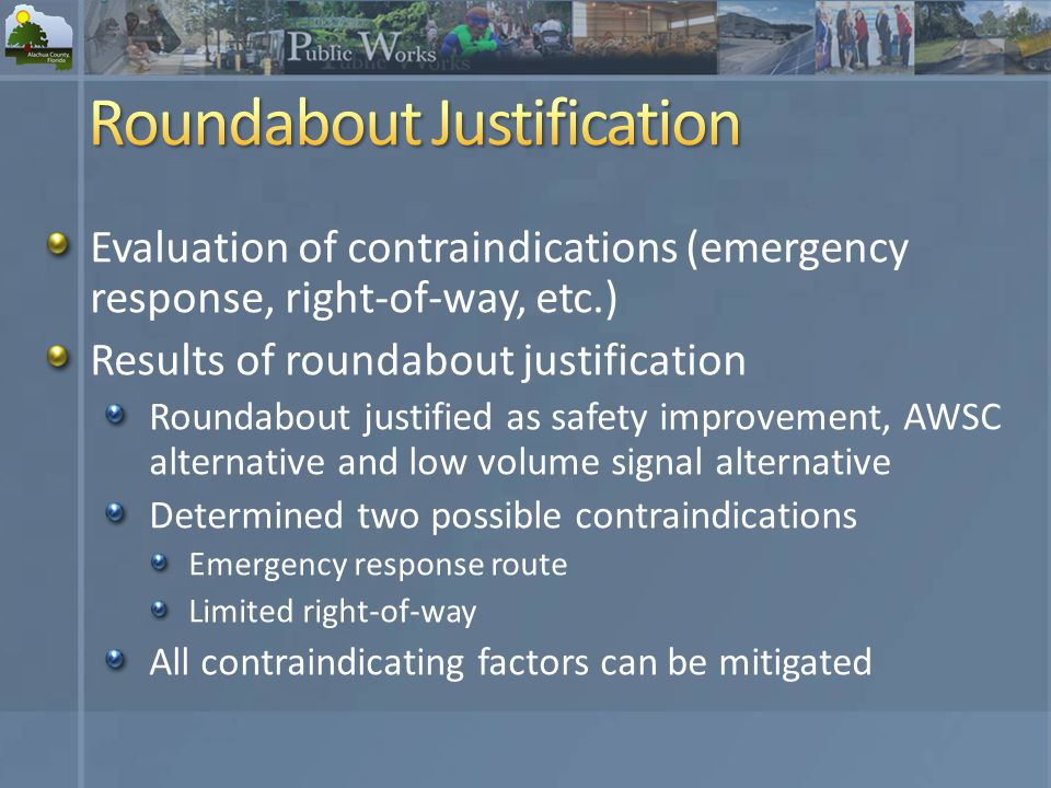 Evaluation of contraindications (emergency response, right-of-way, etc.) Results of roundabout justification Roundabout justified as safety improvement, AWSC alternative and low volume signal alternative Determined two possible contraindications Emergency response route Limited right-of-way All contraindicating factors can be mitigated