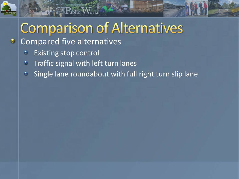Compared five alternatives Existing stop control Traffic signal with left turn lanes Single lane roundabout with full right turn slip lane