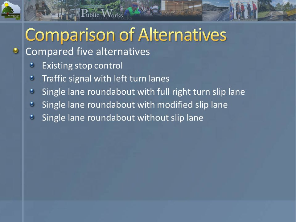 Compared five alternatives Existing stop control Traffic signal with left turn lanes Single lane roundabout with full right turn slip lane Single lane roundabout with modified slip lane Single lane roundabout without slip lane