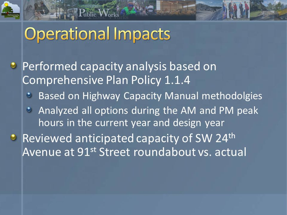 Performed capacity analysis based on Comprehensive Plan Policy Based on Highway Capacity Manual methodolgies Analyzed all options during the AM and PM peak hours in the current year and design year Reviewed anticipated capacity of SW 24 th Avenue at 91 st Street roundabout vs.