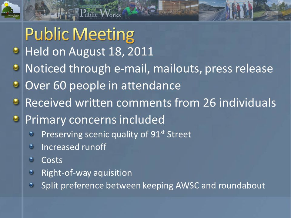 Held on August 18, 2011 Noticed through  , mailouts, press release Over 60 people in attendance Received written comments from 26 individuals Primary concerns included Preserving scenic quality of 91 st Street Increased runoff Costs Right-of-way aquisition Split preference between keeping AWSC and roundabout