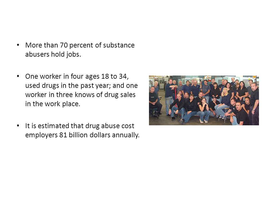 More than 70 percent of substance abusers hold jobs.