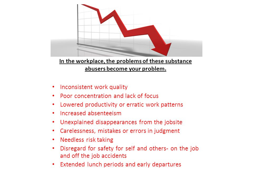 In the workplace, the problems of these substance abusers become your problem.