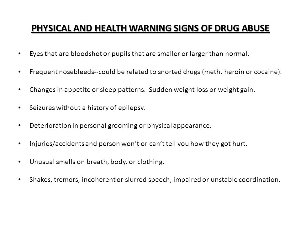 PHYSICAL AND HEALTH WARNING SIGNS OF DRUG ABUSE Eyes that are bloodshot or pupils that are smaller or larger than normal.