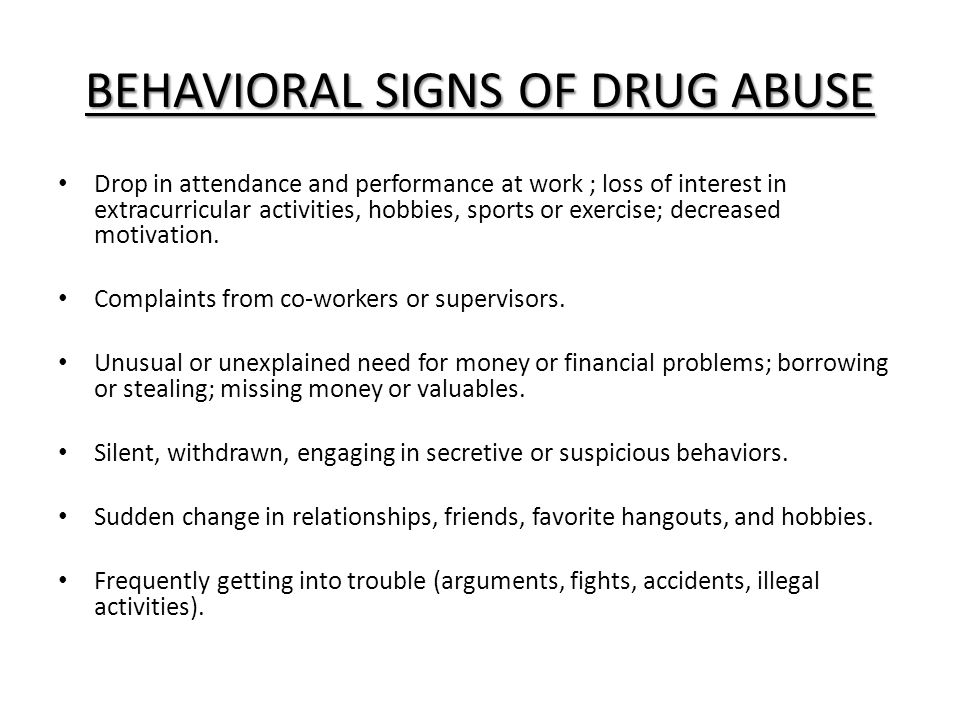 BEHAVIORAL SIGNS OF DRUG ABUSE Drop in attendance and performance at work ; loss of interest in extracurricular activities, hobbies, sports or exercise; decreased motivation.