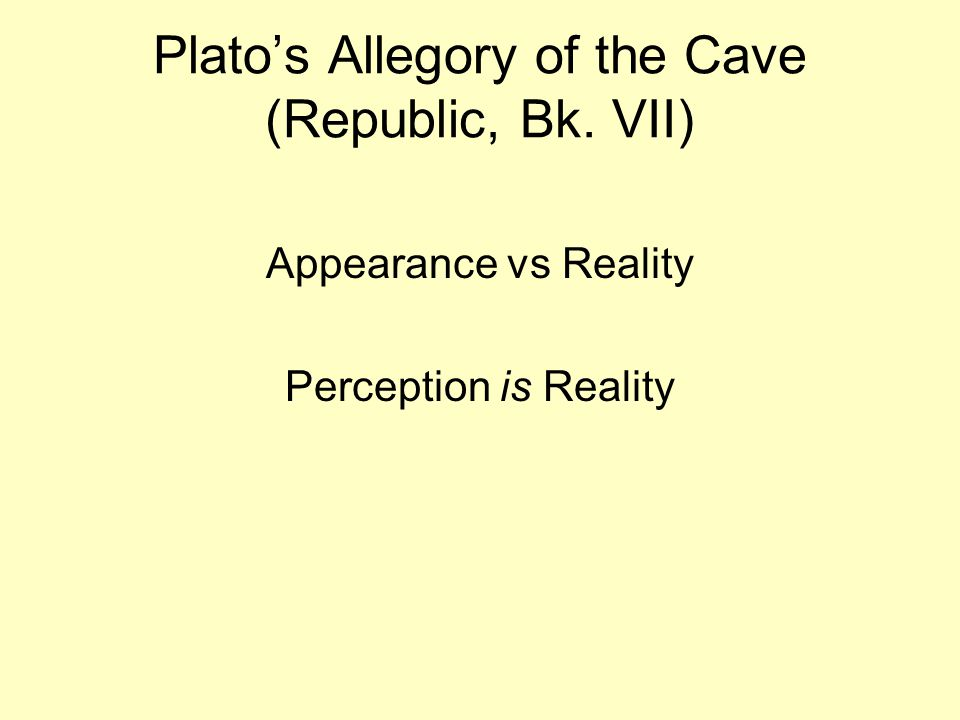 Plato's Allegory of the Cave (Republic, Bk. VII) Appearance vs Reality Perception is Reality