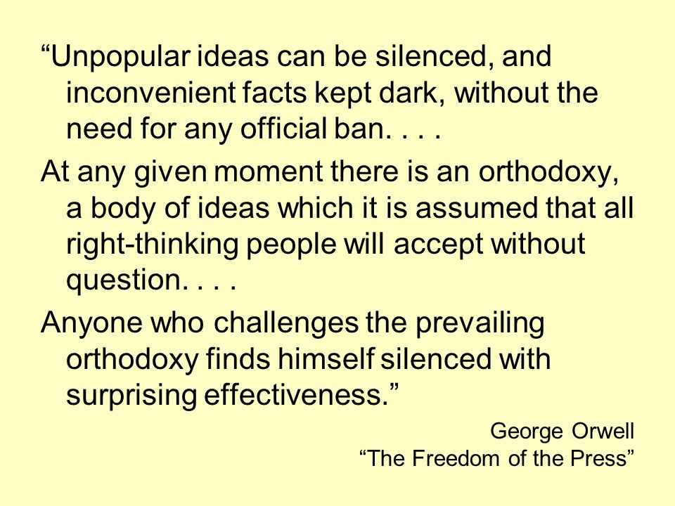 Unpopular ideas can be silenced, and inconvenient facts kept dark, without the need for any official ban....