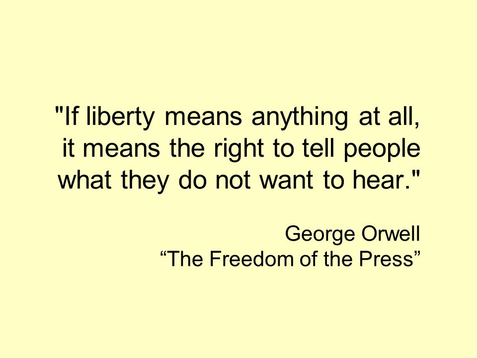 If liberty means anything at all, it means the right to tell people what they do not want to hear. George Orwell The Freedom of the Press