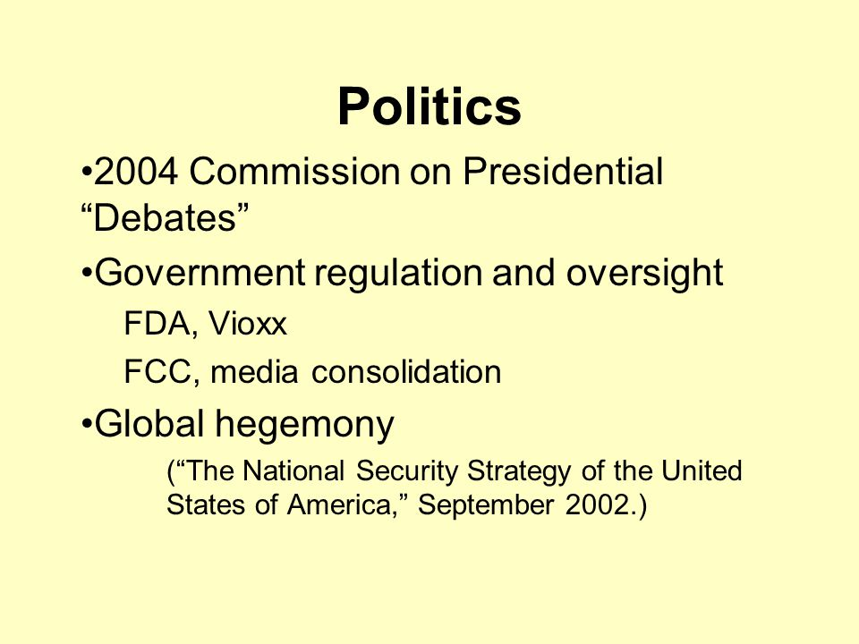 Politics 2004 Commission on Presidential Debates Government regulation and oversight FDA, Vioxx FCC, media consolidation Global hegemony ( The National Security Strategy of the United States of America, September 2002.)