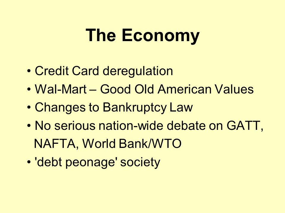 The Economy Credit Card deregulation Wal-Mart – Good Old American Values Changes to Bankruptcy Law No serious nation-wide debate on GATT, NAFTA, World Bank/WTO debt peonage society