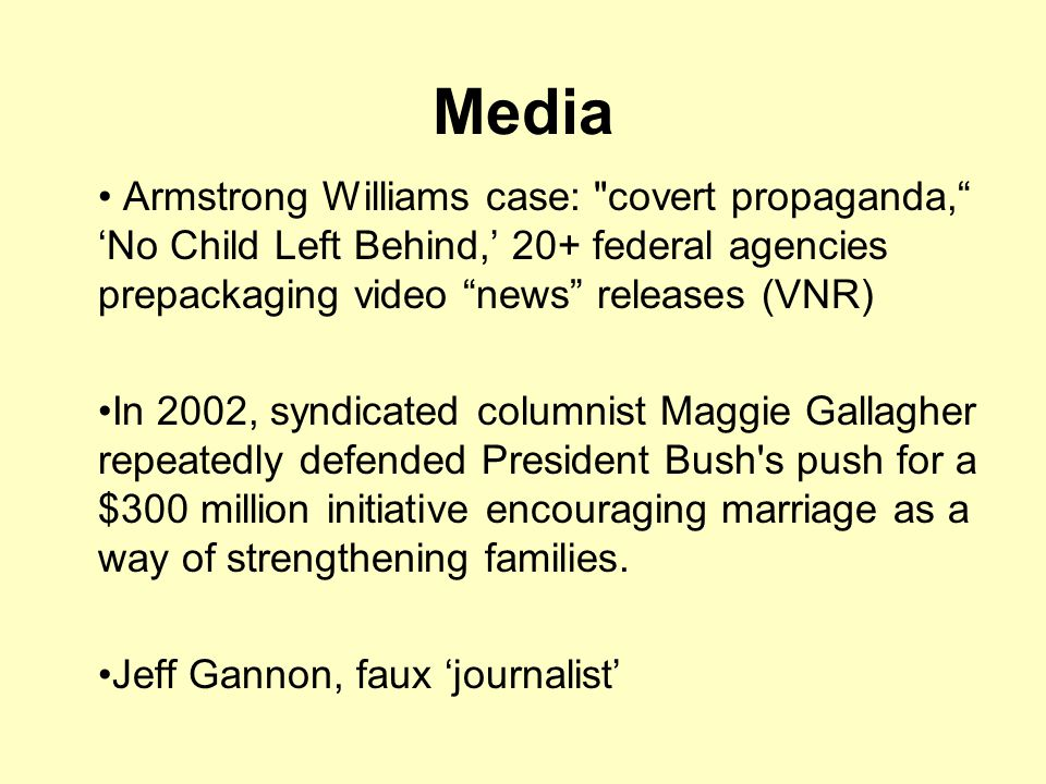 Media Armstrong Williams case: covert propaganda, 'No Child Left Behind,' 20+ federal agencies prepackaging video news releases (VNR) In 2002, syndicated columnist Maggie Gallagher repeatedly defended President Bush s push for a $300 million initiative encouraging marriage as a way of strengthening families.