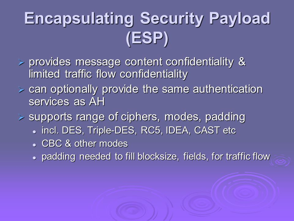 Encapsulating Security Payload (ESP)  provides message content confidentiality & limited traffic flow confidentiality  can optionally provide the same authentication services as AH  supports range of ciphers, modes, padding incl.
