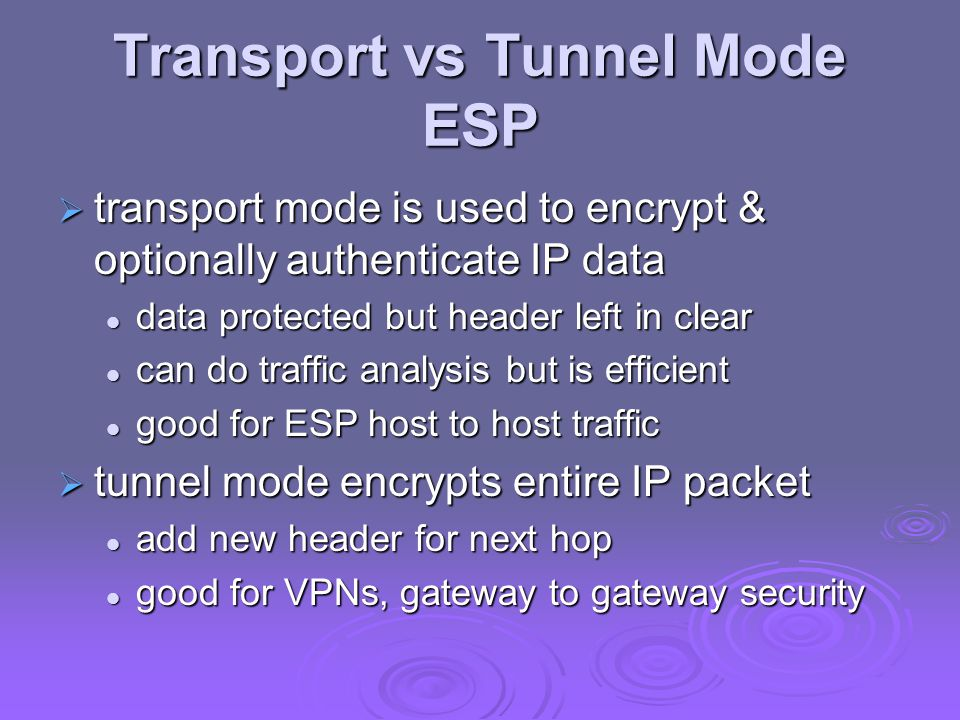 Transport vs Tunnel Mode ESP  transport mode is used to encrypt & optionally authenticate IP data data protected but header left in clear data protected but header left in clear can do traffic analysis but is efficient can do traffic analysis but is efficient good for ESP host to host traffic good for ESP host to host traffic  tunnel mode encrypts entire IP packet add new header for next hop add new header for next hop good for VPNs, gateway to gateway security good for VPNs, gateway to gateway security