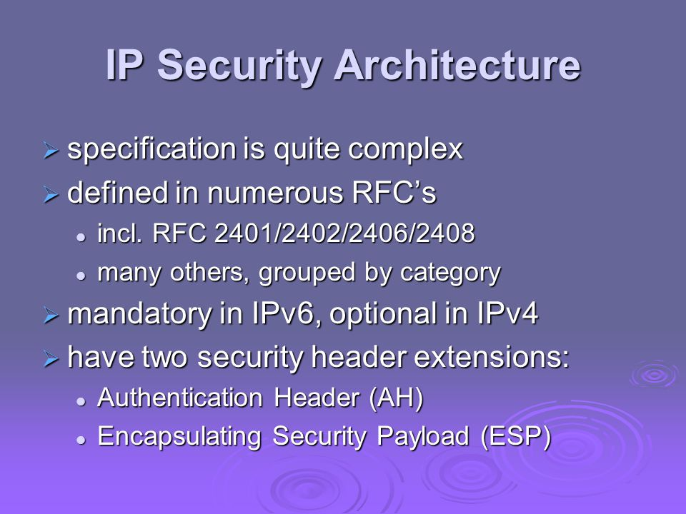 IP Security Architecture  specification is quite complex  defined in numerous RFC's incl.