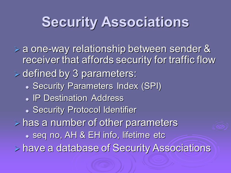 Security Associations  a one-way relationship between sender & receiver that affords security for traffic flow  defined by 3 parameters: Security Parameters Index (SPI) Security Parameters Index (SPI) IP Destination Address IP Destination Address Security Protocol Identifier Security Protocol Identifier  has a number of other parameters seq no, AH & EH info, lifetime etc seq no, AH & EH info, lifetime etc  have a database of Security Associations