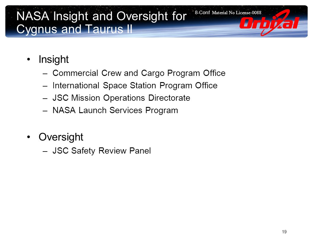 8-Conf Material No License NASA Insight and Oversight for Cygnus and Taurus II Insight –Commercial Crew and Cargo Program Office –International Space Station Program Office –JSC Mission Operations Directorate –NASA Launch Services Program Oversight –JSC Safety Review Panel