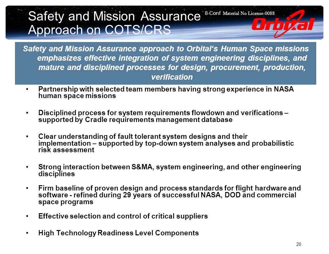 8-Conf Material No License Safety and Mission Assurance Approach on COTS/CRS Partnership with selected team members having strong experience in NASA human space missions Disciplined process for system requirements flowdown and verifications – supported by Cradle requirements management database Clear understanding of fault tolerant system designs and their implementation – supported by top-down system analyses and probabilistic risk assessment Strong interaction between S&MA, system engineering, and other engineering disciplines Firm baseline of proven design and process standards for flight hardware and software - refined during 29 years of successful NASA, DOD and commercial space programs Effective selection and control of critical suppliers High Technology Readiness Level Components Safety and Mission Assurance approach to Orbital's Human Space missions emphasizes effective integration of system engineering disciplines, and mature and disciplined processes for design, procurement, production, verification