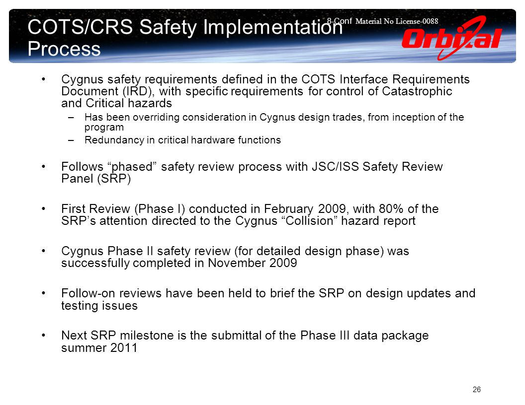 8-Conf Material No License COTS/CRS Safety Implementation Process Cygnus safety requirements defined in the COTS Interface Requirements Document (IRD), with specific requirements for control of Catastrophic and Critical hazards –Has been overriding consideration in Cygnus design trades, from inception of the program –Redundancy in critical hardware functions Follows phased safety review process with JSC/ISS Safety Review Panel (SRP) First Review (Phase I) conducted in February 2009, with 80% of the SRP's attention directed to the Cygnus Collision hazard report Cygnus Phase II safety review (for detailed design phase) was successfully completed in November 2009 Follow-on reviews have been held to brief the SRP on design updates and testing issues Next SRP milestone is the submittal of the Phase III data package summer 2011