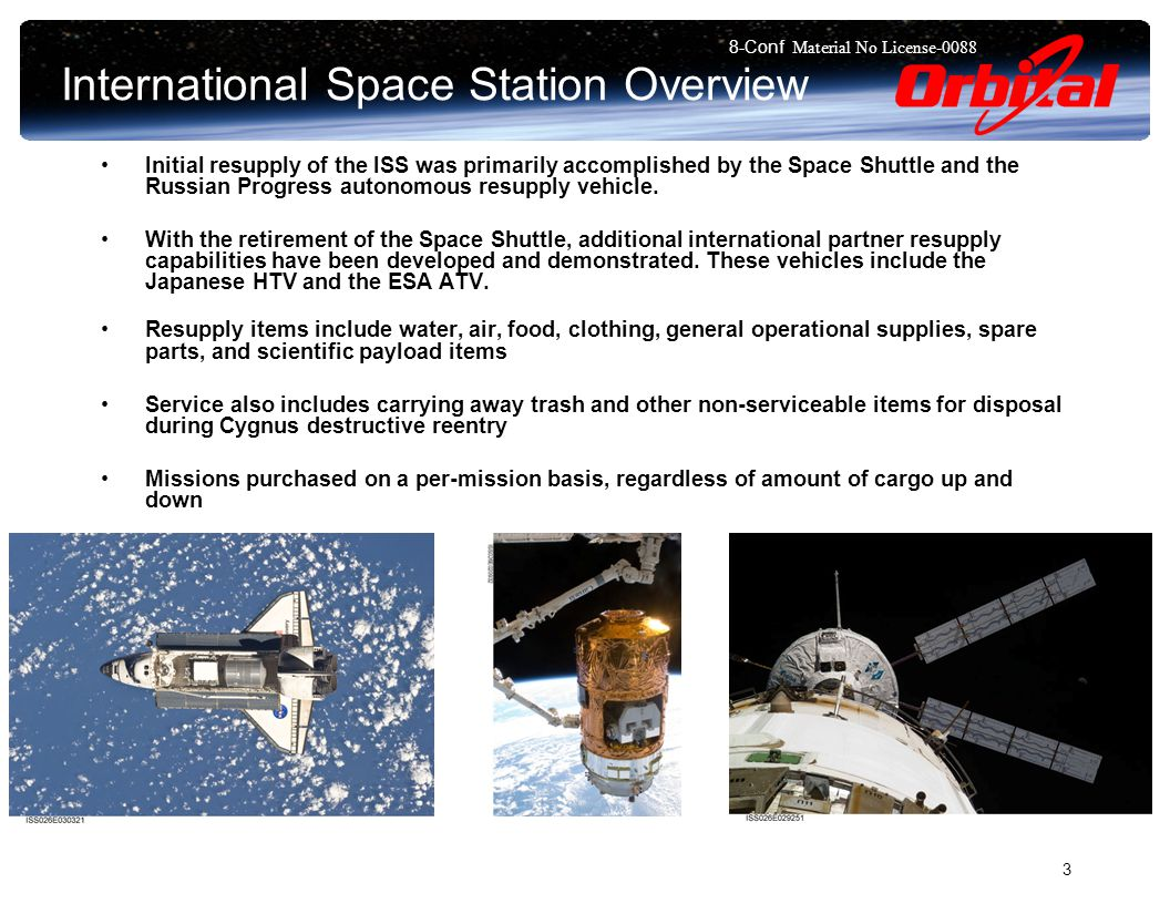 8-Conf Material No License International Space Station Overview Initial resupply of the ISS was primarily accomplished by the Space Shuttle and the Russian Progress autonomous resupply vehicle.