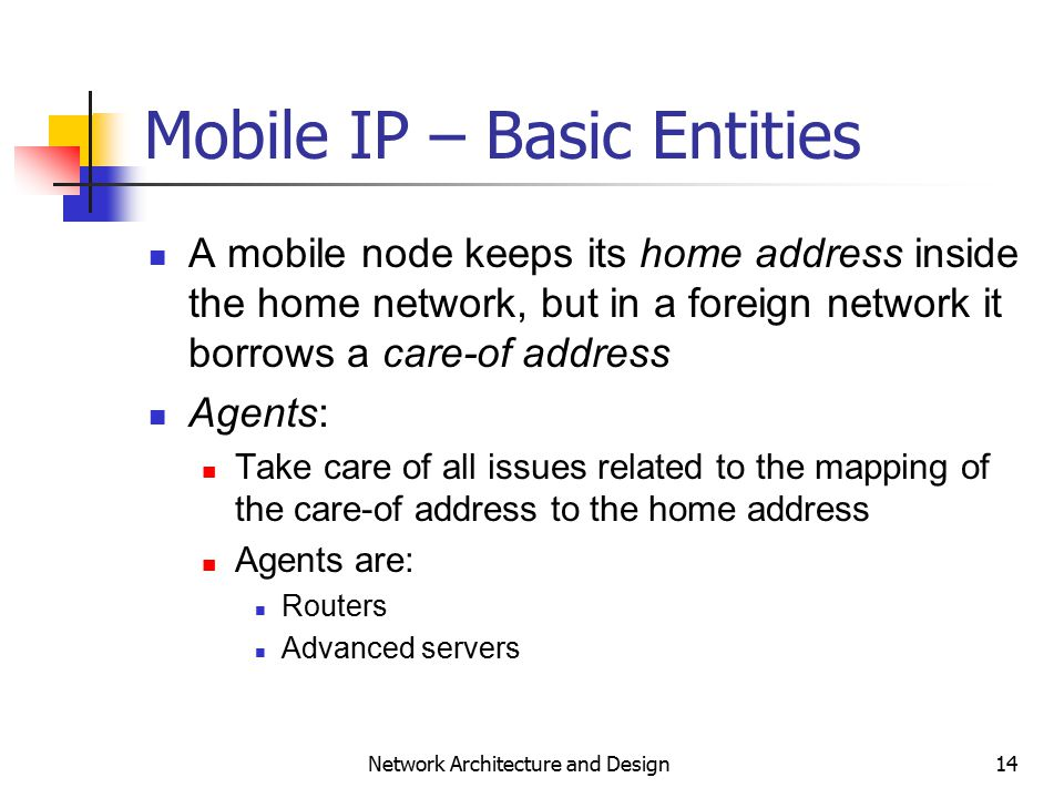 14 Network Architecture and Design Mobile IP – Basic Entities A mobile node keeps its home address inside the home network, but in a foreign network it borrows a care-of address Agents: Take care of all issues related to the mapping of the care-of address to the home address Agents are: Routers Advanced servers