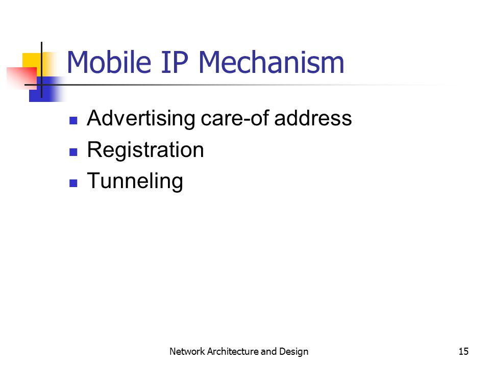 15 Network Architecture and Design Mobile IP Mechanism Advertising care-of address Registration Tunneling